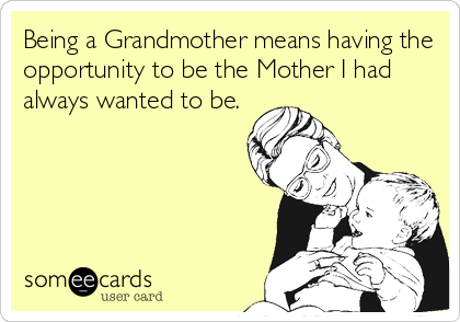Being a Grandmother means having the opportunity to be the Mother I had always wanted to be.