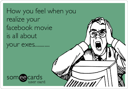 How you feel when you  realize your  facebook movie  is all about  your exes............