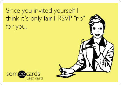 "Since you invited yourself I think it's only fair I RSVP ""no"" for you."