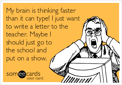 My brain is thinking faster than it can type! I just want to write a letter to the teacher. Maybe I should just go to the school and put on a show.