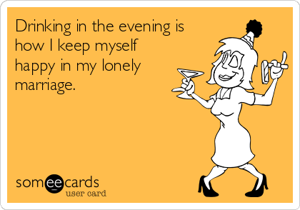 Drinking in the evening is how I keep myself happy in my lonely  marriage.
