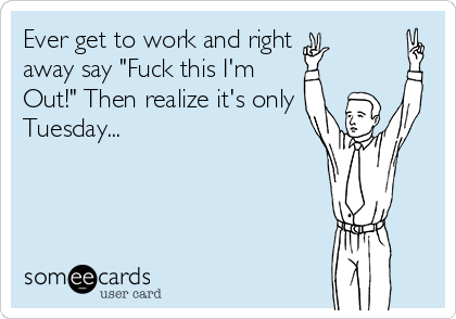 """Ever get to work and right away say """"Fuck this I'm  Out!"""" Then realize it's only Tuesday..."""