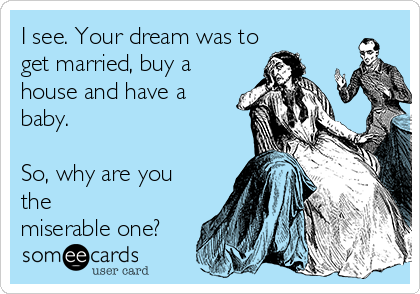 I see. Your dream was to get married, buy a house and have a baby.  So, why are you the miserable one?