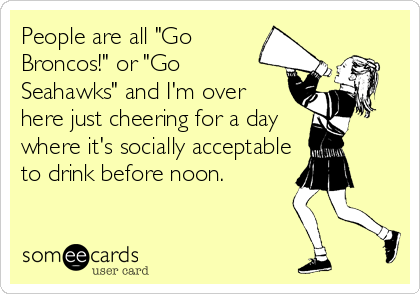 "People are all ""Go Broncos!"" or ""Go Seahawks"" and I'm over here just cheering for a day where it's socially acceptable to drink before noon."