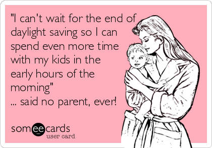 """""""I can't wait for the end of daylight saving so I can spend even more time with my kids in the early hours of the morning"""" ... said no parent, ever!"""