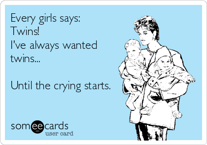 Every girls says: Twins!  I've always wanted twins...  Until the crying starts.