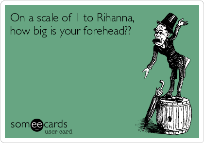 On a scale of 1 to Rihanna, how big is your forehead??