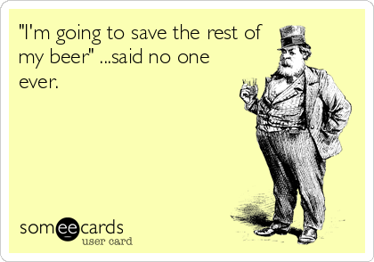 """I'm going to save the rest of my beer"" ...said no one ever."