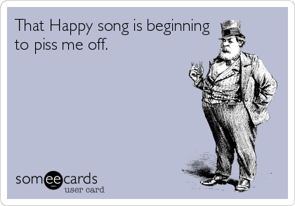 That Happy song is beginning to piss me off.