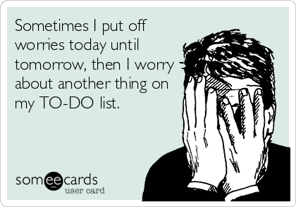 Sometimes I put off worries today until tomorrow, then I worry about another thing on my TO-DO list.