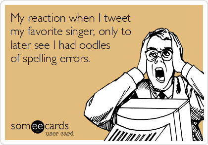 My reaction when I tweet my favorite singer, only to later see I had oodles of spelling errors.
