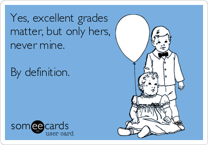Yes, excellent grades matter, but only hers, never mine.  By definition.