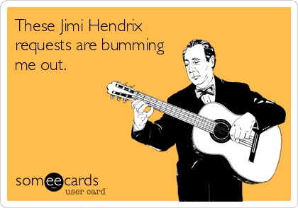 These Jimi Hendrix requests are bumming me out.