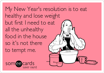 My New Year's resolution is to eat healthy and lose weight but first I need to eat all the unhealthy food in the house so it's not there to tempt me.