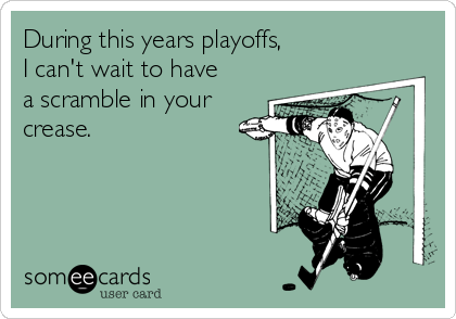 During this years playoffs, I can't wait to have a scramble in your crease.