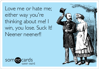Love me or hate me; either way you're thinking about me! I win, you lose. Suck It! Neener neener!!