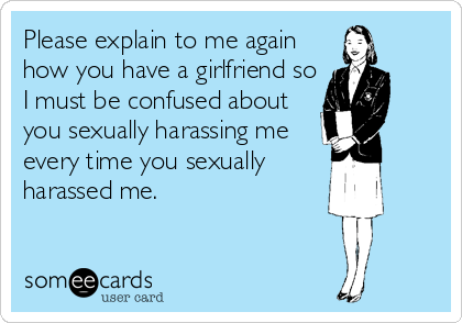 Please explain to me again how you have a girlfriend so I must be confused about you sexually harassing me every time you sexually harassed me.