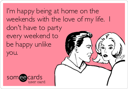 I'm happy being at home on the weekends with the love of my life.  I don't have to party every weekend to be happy unlike you.