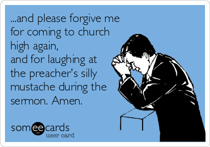 ...and please forgive me for coming to church high again, and for laughing at the preacher's silly mustache during the sermon. Amen.