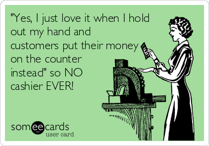 """""""Yes, I just love it when I hold out my hand and customers put their money on the counter instead"""" so NO cashier EVER!"""