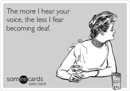The more I hear your voice, the less I fear becoming deaf.