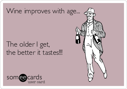 Wine improves with age...    The older I get, the better it tastes!!!
