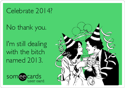 Celebrate 2014?  No thank you.  I'm still dealing with the bitch named 2013.