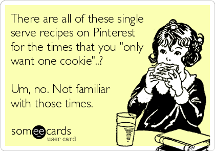 "There are all of these single serve recipes on Pinterest for the times that you ""only want one cookie""..?   Um, no. Not familiar with those times."