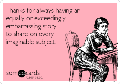 Thanks for always having an equally or exceedingly embarrassing story to share on every imaginable subject.