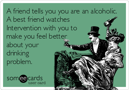 A friend tells you you are an alcoholic. A best friend watches Intervention with you to make you feel better about your drinking problem.