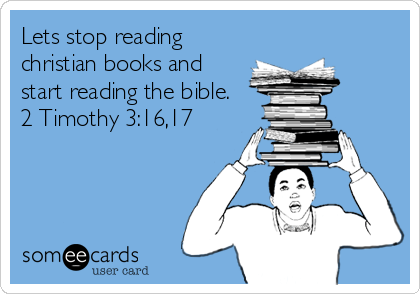 Lets stop reading christian books and start reading the bible.  2 Timothy 3:16,17