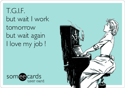 T.G.I.F. but wait I work tomorrow but wait again  I love my job !