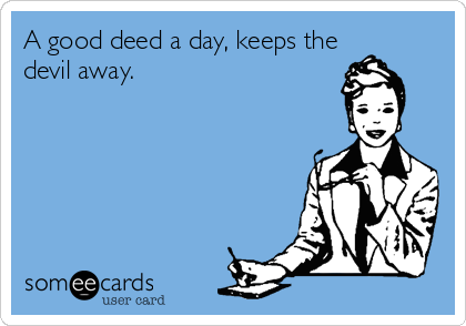 A good deed a day, keeps the devil away.