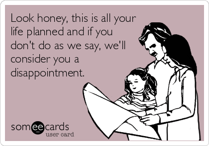 Look honey, this is all your life planned and if you don't do as we say, we'll consider you a disappointment.