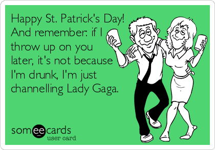 Happy St. Patrick's Day! And remember: if I throw up on you later, it's not because  I'm drunk, I'm just channelling Lady Gaga.