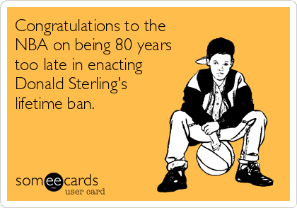 Congratulations to the NBA on being 80 years too late in enacting Donald Sterling's lifetime ban.