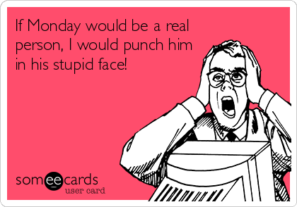 If Monday would be a real person, I would punch him in his stupid face!
