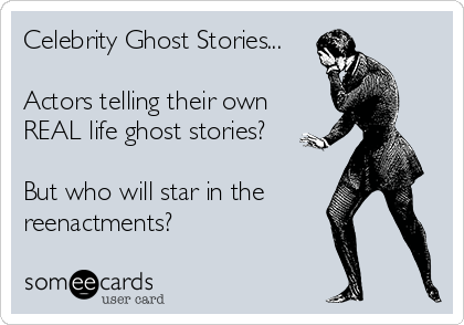 Celebrity Ghost Stories...  Actors telling their own REAL life ghost stories?  But who will star in the  reenactments?