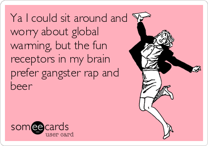 Ya I could sit around and worry about global warming, but the fun receptors in my brain prefer gangster rap and beer