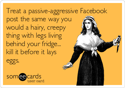 Treat a passive-aggressive Facebook post the same way you would a hairy, creepy thing with legs living behind your fridge... kill it before it lays eggs.