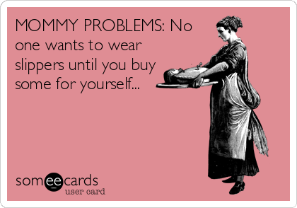 MOMMY PROBLEMS: No one wants to wear slippers until you buy some for yourself...