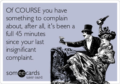 Of COURSE you have something to complain about, after all, it's been a full 45 minutes since your last insignificant complaint.