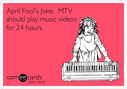 April Fool's Joke:  MTV should play music videos for 24 hours.
