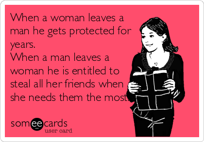 When a woman leaves a man he gets protected for years. When a man leaves a woman he is entitled to steal all her friends when she needs them the most.