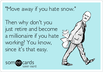 """Move away if you hate snow.""  Then why don't you just retire and become a millionaire if you hate working? You know, since it's that easy."