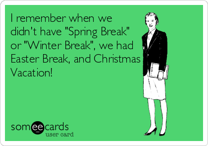 "I remember when we didn't have ""Spring Break"" or ""Winter Break"", we had Easter Break, and Christmas Vacation!"