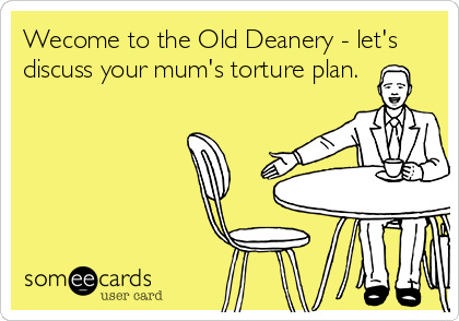 Wecome to the Old Deanery - let's discuss your mum's torture plan.