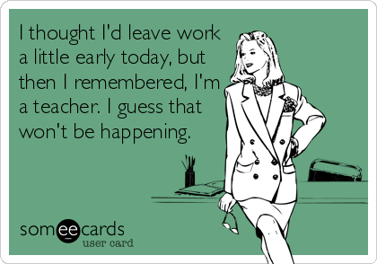 I thought I'd leave work a little early today, but then I remembered, I'm a teacher. I guess that won't be happening.