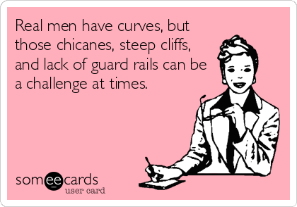 Real men have curves, but those chicanes, steep cliffs, and lack of guard rails can be a challenge at times.