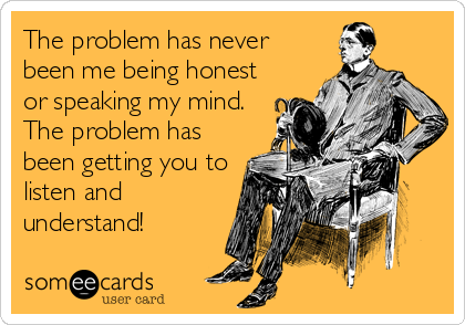 The problem has never been me being honest or speaking my mind. The problem has been getting you to listen and understand!